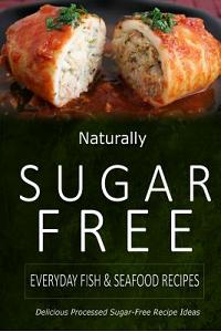 Naturally Sugar-Free - Everyday Fish & Seafood Recipes: Delicious Sugar-Free and Diabetic-Friendly Recipes for the Health-Conscious