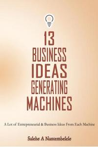 13 Business Ideas Generating Machines: A Lot of Entrepreneurial & Business Ideas from Each Machine