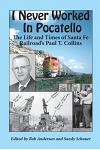 I Never Worked in Pocatello: The Life and Times of Santa Fe Railroad's Paul T. Collins