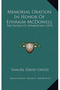 Memorial Oration In Honor Of Ephraim McDowell: The Father Of Ovariotomy (1879)