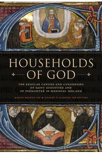 Households of God: The Regular Canons and Canonesses of St Augustine and Prémontré in Medieval Ireland