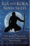 Iga and Koka Ninja Skills: The Secret Shinobi Scrolls of Chikamatsu Shigenori