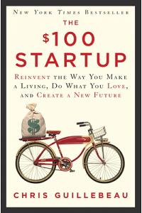 The $100 Startup : Reinvent the Way You Make a Living, Do What You Love, and Create a New Future