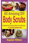 60 Amazing DIY Body Scrubs: Delightful Homemade Body Care Recipes for a Soft & Radiant Skin
