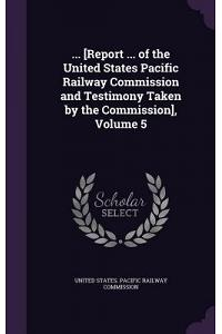 ... [Report ... of the United States Pacific Railway Commission and Testimony Taken by the Commission], Volume 5