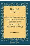 A Special Report on the Annual International Exhibitions of the Years 1871, 1872, 1873, and 1874 (Classic Reprint)
