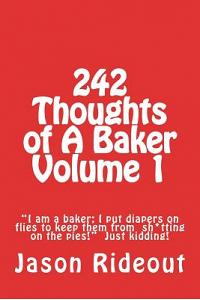 242 Thoughts of a Baker Volume 1: I Am a Baker; I Put Diapers on Flies to Keep Them from Sh*tting on the Pies! Just Kidding!