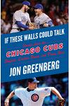 If These Walls Could Talk: Chicago Cubs: Stories from the Chicago Cubs Dugout, Locker Room, and Press Box