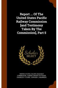 Report ... of the United States Pacific Railway Commission [And Testimony Taken by the Commission], Part 5