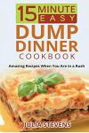 15 Minute Easy Dump Dinner Cookbook: Amazing Recipes When You Are in a Rush