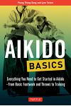 Aikido Basics: Everything You Need to Get Started in Aikido - From Basic Footwork and Throws to Training