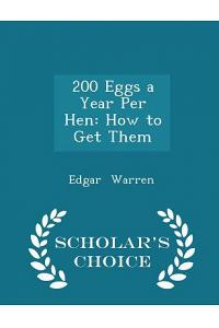 200 Eggs a Year Per Hen: How to Get Them - Scholar's Choice Edition