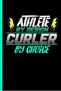 Athlete by Design Curler by Choice: Notebook & Journal for Curling Lovers - Take Your Notes or Gift It to Team Buddies, College Ruled Paper (120 Pages