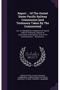Report ... of the United States Pacific Railway Commission [And Testimony Taken by the Commission]: (Vol. IX) Alphabetical, Analytical and Topical Ind
