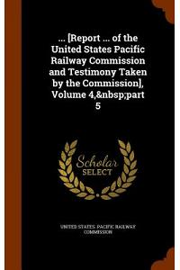 ... [Report ... of the United States Pacific Railway Commission and Testimony Taken by the Commission], Volume 4, Part 5