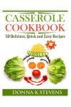 Casserole Cookbook: 50 Delicious, Quick and Easy Recipes