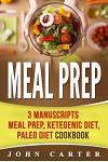 Meal Prep: 3 Manuscripts - Meal Prep, Ketogenic Diet, Paleo Diet Cookbook