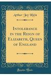Intolerance in the Reign of Elizabeth, Queen of England (Classic Reprint)
