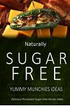Naturally Sugar-Free - Yummy Munchies Ideas: Delicious Sugar-Free and Diabetic-Friendly Recipes for the Health-Conscious