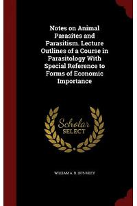 Notes on Animal Parasites and Parasitism. Lecture Outlines of a Course in Parasitology with Special Reference to Forms of Economic Importance