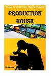 How to Start an Independent Production House: Video, Audio, Movie, Advertisement, Documentary Movie and Television Episode