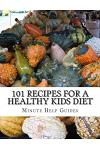 101 Recipes for a Healthy Kids Diet: A Parents Guide to Healthy Snacks, Sack Lunches, and Deserts That Your Kids Will Love