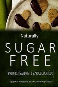 Naturally Sugar-Free - Baked Treats and Fish & Seafood Cookbook: Delicious Sugar-Free and Diabetic-Friendly Recipes for the Health-Conscious