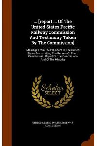... [Report ... of the United States Pacific Railway Commission and Testimony Taken by the Commission]: Message from the President of the United State