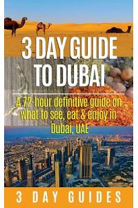 3 Day Guide to Dubai: A 72-Hour Definitive Guide on What to See, Eat and Enjoy in Dubai, Uae