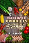 Natural Products: Over 200 Recipes for Your Health and Your House: (Natural Beauty Book, Natural Self-Care)