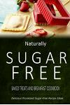 Naturally Sugar-Free - Baked Treats and Breakfast Cookbook: Delicious Sugar-Free and Diabetic-Friendly Recipes for the Health-Conscious