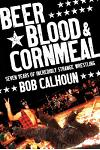 Beer, Blood & Cornmeal: Seven Years of Incredibly Strange Wrestling