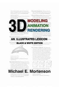 3D Modeling, Animation, and Rendering: An Illustrated Lexicon, Black and White Edition