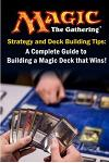 Magic the Gathering Strategy and Deck Building Tips: A Complete Guide to Buildi a Magic Deck That Wins!