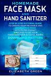 Homemade Face Mask and Hand Sanitizer: Step by Step Pictorial Guide to Create Your Reusable and Double Face Mask with Filter Pocket. 8 Recipes to Do Y