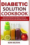 Diabetic Solution Cookbook: Delicious Recipes and Meal Plans to Lower Blood Sugar and Reverse Diabetes