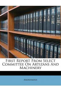 First Report from Select Committee on Artizans and Machinery