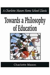 Towards a Philosophy of Education: Charlotte Mason Homeschooling Series, Vol. 6
