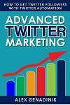 Advanced Twitter Marketing: How to Get Twitter Followers with Twitter Automation: Advanced Twitter Marketing Strategies to Take Your Tweeting to G
