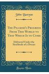 The Pilgrim's Progress from This World to That Which Is to Come: Delivered Under the Similitude of a Dream (Classic Reprint)