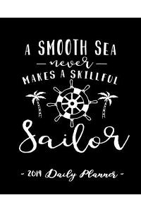 2019 Daily Planner - A Smooth Sea Never Makes a Skillful Sailor: 8 X 10, 12 Month Success Planner, 2019 Calendar, Daily, Weekly and Monthly Personal P