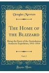 The Home of the Blizzard, Vol. 2: Being the Story of the Australasian Antarctic Expedition, 1911-1914 (Classic Reprint)