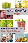 Gout Smoothie Recipes: Plant Based & Non Dairy - Healthy & Anti - Inflammatory