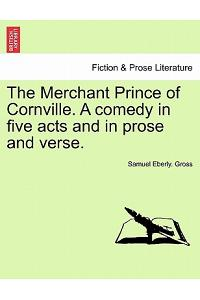 The Merchant Prince of Cornville. a Comedy in Five Acts and in Prose and Verse.