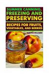 Summer Canning, Freezing and Preserving: Recipes for Fruits, Vegetables, and Berries: (Canning and Preserving Recipes)
