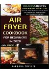 Air Fryer Cookbook For Beginners In 2020: Delicious Recipes For A Healthy Weight Loss (Includes Index, Nutritional Facts, Some Low Carb Recipes, Air F
