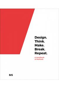 Design. Think. Make. Break. Repeat.: A Handbook of Methods