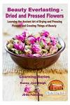 Beauty Everlasting - Dried and Pressed Flowers - Learning the Ancient Art of Drying and Pressing Flowers and Creating Things of Beauty