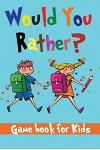 Would You Rather Game Book for Kids: Hilarious Would You Rather Questions for Kids and the Whole Family