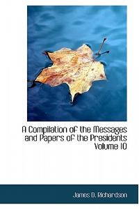 A Compilation of the Messages and Papers of the Presidents Volume 10